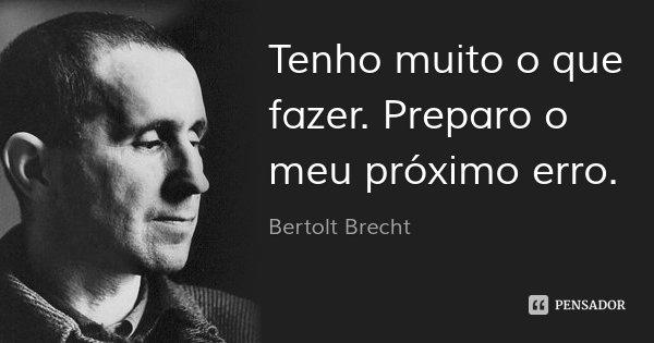 Tenho muito o que fazer. Preparo o meu próximo erro.... Frase de Bertolt Brecht.