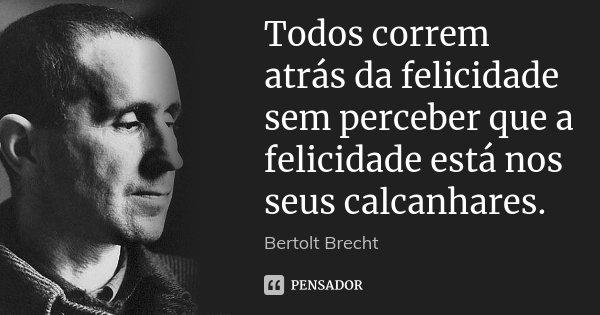 Todos correm atrás da felicidade sem perceber que a felicidade está nos seus calcanhares.... Frase de Bertolt Brecht.