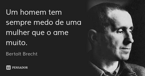 Um homem tem sempre medo de uma mulher que o ame muito.... Frase de Bertolt Brecht.