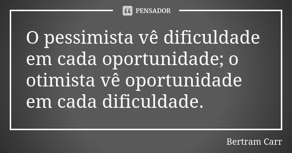O pessimista vê dificuldade em cada oportunidade; o otimista vê oportunidade em cada dificuldade.... Frase de Bertram Carr.