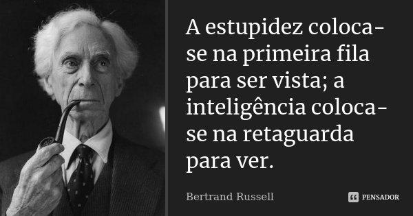 A estupidez coloca-se na primeira fila para ser vista; a inteligência coloca-se na rectaguarda para ver.... Frase de Bertrand Russell.