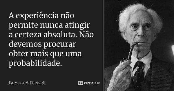 A experiência não permite nunca atingir a certeza absoluta. Não devemos procurar obter mais que uma probabilidade.... Frase de Bertrand Russell.