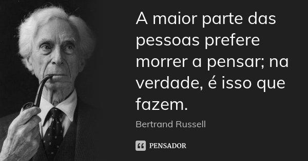 A maior parte das pessoas prefere morrer a pensar; na verdade, é isso que fazem.... Frase de Bertrand Russell.