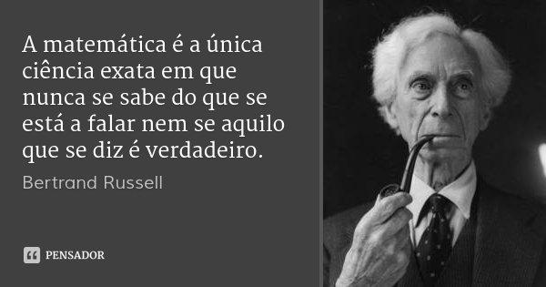 A matemática é a única ciência exata em que nunca se sabe do que se está a falar nem se aquilo que se diz é verdadeiro.... Frase de Bertrand Russell.