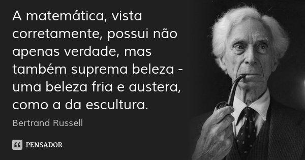 A matemática, vista corretamente, possui não apenas verdade, mas também suprema beleza - uma beleza fria e austera, como a da escultura.... Frase de Bertrand Russell.