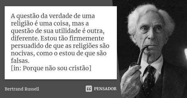 A questão da verdade de uma religião é uma coisa, mas a questão de sua utilidade é outra, diferente. Estou tão firmemente persuadido de que as religiões são noc... Frase de Bertrand Russell.