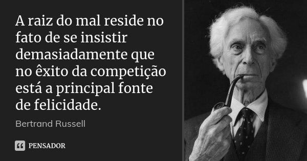 A raiz do mal reside no fato de se insistir demasiadamente que no êxito da competição está a principal fonte de felicidade.... Frase de Bertrand Russell.