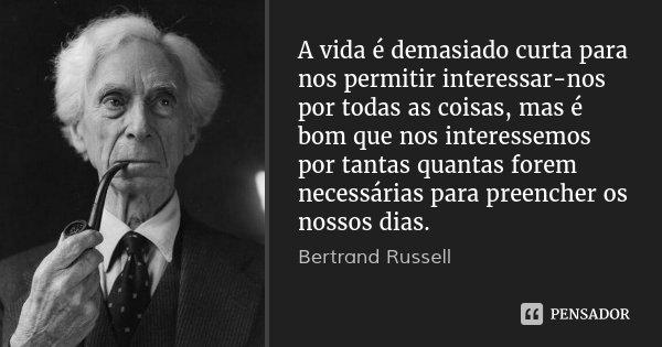 A vida é demasiado curta para nos permitir interessar-nos por todas as coisas, mas é bom que nos interessemos por tantas quantas forem necessárias para preenche... Frase de Bertrand Russell.