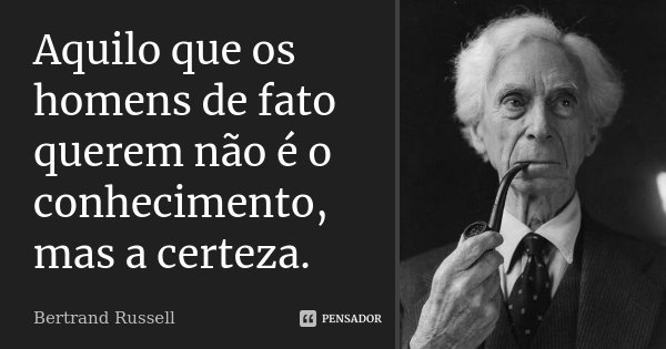 Aquilo que os homens de fato querem não é o conhecimento, mas a certeza.... Frase de Bertrand Russell.