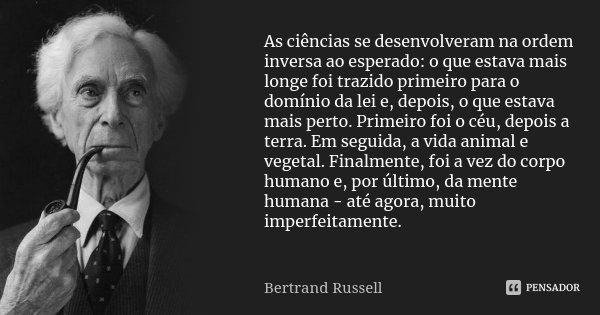As ciências se desenvolveram na ordem inversa ao esperado: o que estava mais longe foi trazido primeiro para o domínio da lei e, depois, o que estava mais perto... Frase de Bertrand Russell.