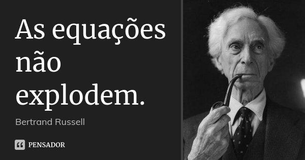 As equações não explodem.... Frase de Bertrand Russell.