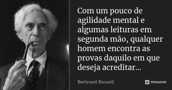 Com um pouco de agilidade mental e algumas leituras em segunda mão, qualquer homem encontra as provas daquilo em que deseja acreditar...... Frase de Bertrand Russell.