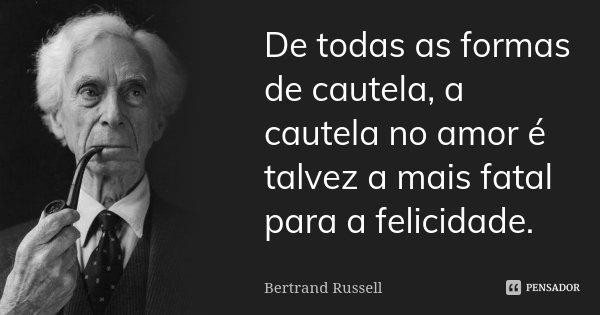 De todas as formas de cautela, a cautela no amor é talvez a mais fatal para a felicidade.... Frase de Bertrand Russell.