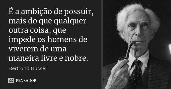 É a ambição de possuir, mais do que qualquer outra coisa, que impede os homens de viverem de uma maneira livre e nobre.... Frase de Bertrand Russell.