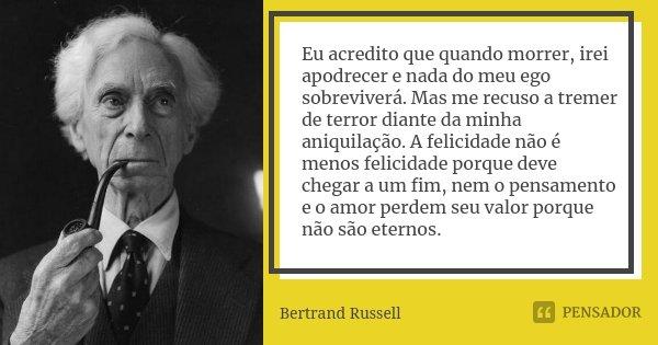 Eu acredito que quando morrer, irei apodrecer e nada do meu ego sobreviverá. Mas me recuso a tremer de terror diante da minha aniquilação. A felicidade não é me... Frase de Bertrand Russell.