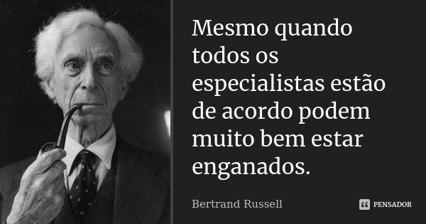 Mesmo quando todos os especialistas estão de acordo podem muito bem estar enganados.... Frase de Bertrand Russell.