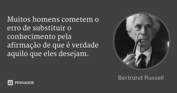 Muitos homens cometem o erro de substituir o conhecimento pela afirmação de que é verdade aquilo que eles desejam.... Frase de Bertrand Russell.
