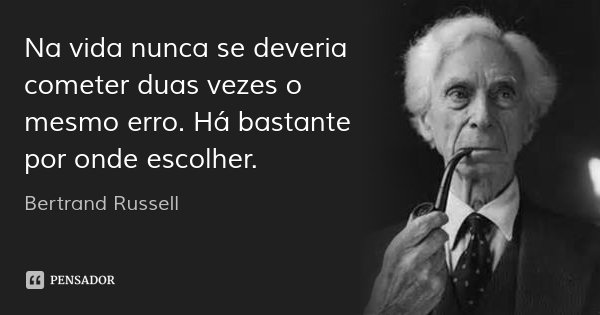 Na vida nunca se deveria cometer duas vezes o mesmo erro. Há bastante por onde escolher.... Frase de Bertrand Russell.