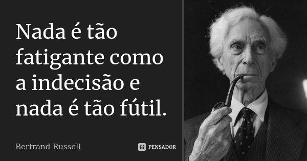 Nada é tão fatigante como a indecisão e nada é tão fútil.... Frase de Bertrand Russell.