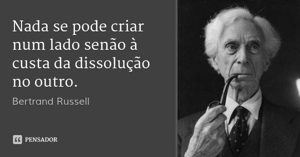 Nada se pode criar num lado senão à custa da dissolução no outro.... Frase de Bertrand Russell.