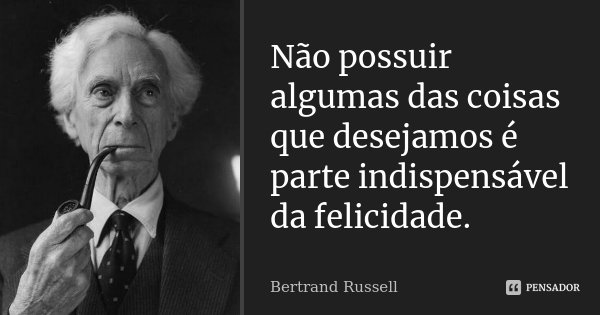 Não possuir algumas das coisas que desejamos é parte indispensável da felicidade.... Frase de Bertrand Russell.