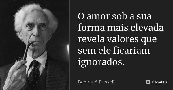 O amor sob a sua forma mais elevada revela valores que sem ele ficariam ignorados.... Frase de Bertrand Russell.