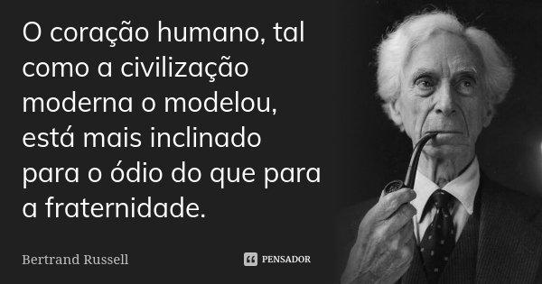 O coração humano, tal como a civilização moderna o modelou, está mais inclinado para o ódio do que para a fraternidade.... Frase de Bertrand Russell.