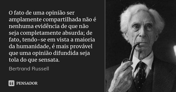 O fato de uma opinião ser amplamente compartilhada não é nenhuma evidência de que não seja completamente absurda; de fato, tendo-se em vista a maioria da humani... Frase de Bertrand Russell.
