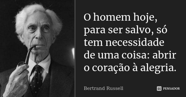 O homem hoje, para ser salvo, só tem necessidade de uma coisa: abrir o coração à alegria.... Frase de Bertrand Russell.