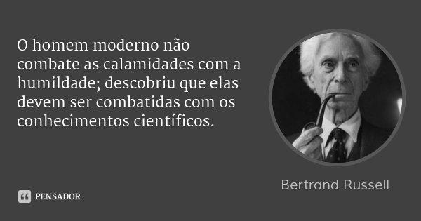 O homem moderno não combate as calamidades com a humildade; descobriu que elas devem ser combatidas com os conhecimentos científicos.... Frase de Bertrand Russell.
