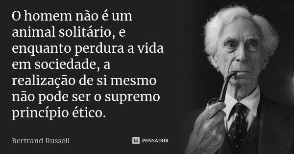 O homem não é um animal solitário, e enquanto perdura a vida em sociedade, a realização de si mesmo não pode ser o supremo princípio ético.... Frase de Bertrand Russell.