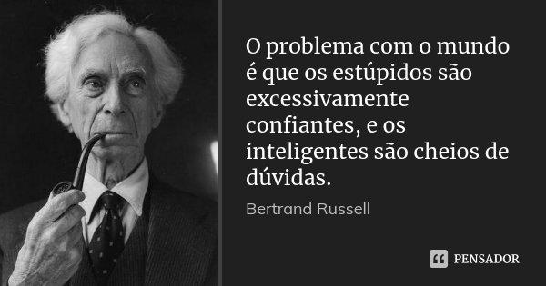 O problema com o mundo é que os estúpidos são excessivamente confiantes, e os inteligentes são cheios de dúvidas.... Frase de Bertrand Russell.