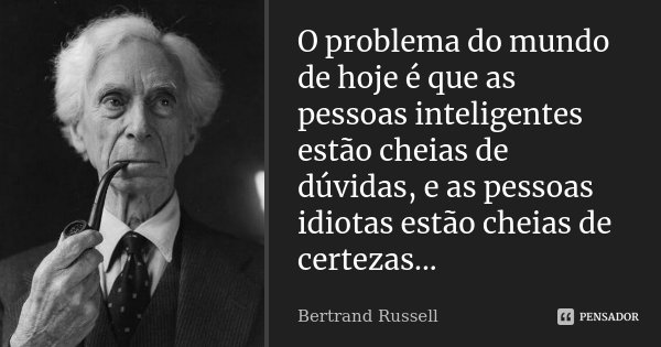 O problema do mundo de hoje é que as pessoas inteligentes estão cheias de dúvidas, e as pessoas idiotas estão cheias de certezas...... Frase de Bertrand Russell.