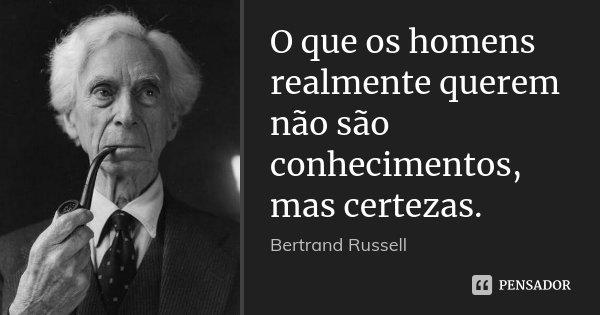 O que os homens realmente querem não são conhecimentos, mas certezas.... Frase de Bertrand Russell.