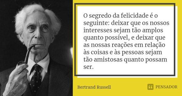 O segredo da felicidade é o seguinte: deixar que os nossos interesses sejam tão amplos quanto possível, e deixar que as nossas reações em relação às coisas e às... Frase de Bertrand Russell.