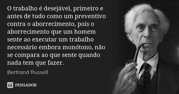 O trabalho é desejável, primeiro e antes de tudo como um preventivo contra o aborrecimento, pois o aborrecimento que um homem sente ao executar um trabalho nece... Frase de Bertrand Russell.
