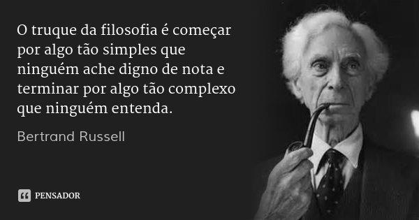 O truque da filosofia é começar por algo tão simples que ninguém ache digno de nota e terminar por algo tão complexo que ninguém entenda.... Frase de Bertrand Russell.