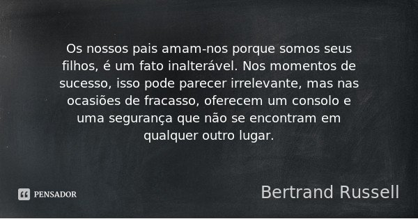 Os nossos pais amam-nos porque somos seus filhos, é um fato inalterável. Nos momentos de sucesso, isso pode parecer irrelevante, mas nas ocasiões de fracasso, o... Frase de Bertrand Russell.