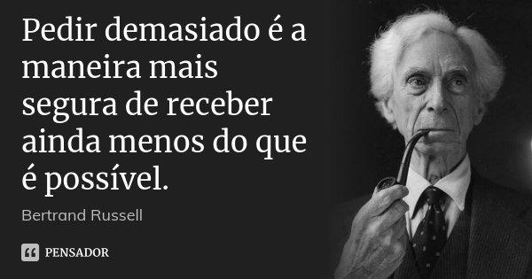 Pedir demasiado é a maneira mais segura de receber ainda menos do que é possível.... Frase de Bertrand Russell.