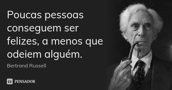Poucas pessoas conseguem ser felizes, a menos que odeiem alguém.... Frase de Bertrand Russell.