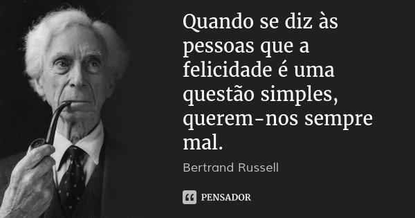 Quando se diz às pessoas que a felicidade é uma questão simples, querem-nos sempre mal.... Frase de Bertrand Russell.