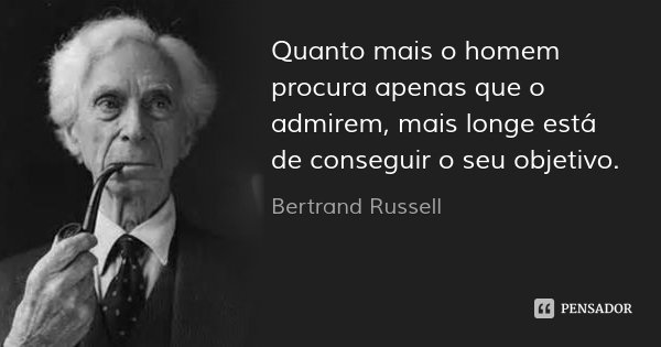Quanto mais o homem procura apenas que o admirem, mais longe está de conseguir o seu objetivo.... Frase de Bertrand Russell.