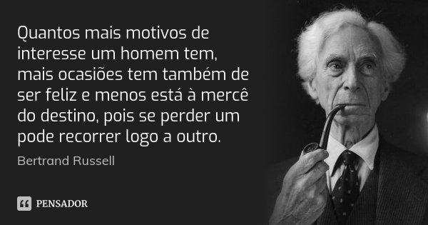 Quantos mais motivos de interesse um homem tem, mais ocasiões tem também de ser feliz e menos está à mercê do destino, pois se perder um pode recorrer logo a ou... Frase de Bertrand Russell.