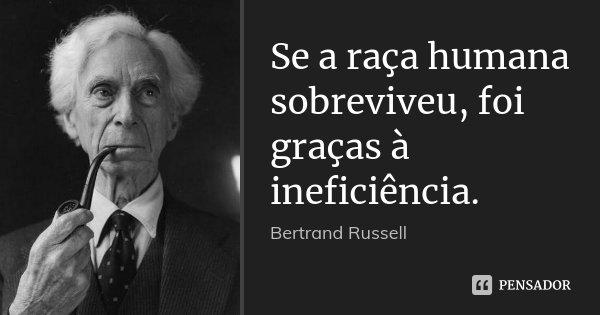Se a raça humana sobreviveu, foi graças à ineficiência.... Frase de Bertrand Russell.