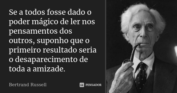 Se a todos fosse dado o poder mágico de ler nos pensamentos dos outros, suponho que o primeiro resultado seria o desaparecimento de toda a amizade.... Frase de Bertrand Russell.