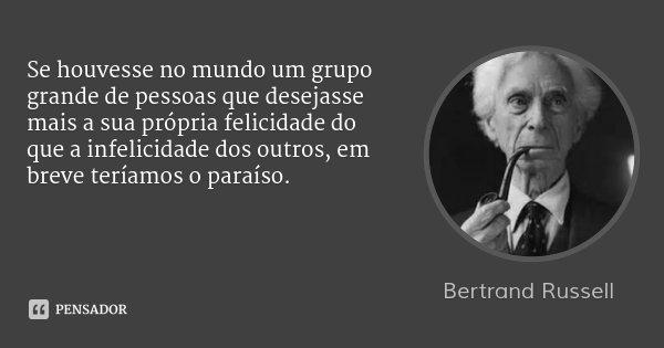 Se houvesse no mundo um grupo grande de pessoas que desejasse mais a sua própria felicidade do que a infelicidade dos outros, em breve teríamos o paraíso.... Frase de Bertrand Russell.