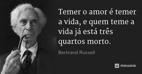 Temer o amor é temer a vida, e quem teme a vida já está três quartos morto.... Frase de Bertrand Russell.