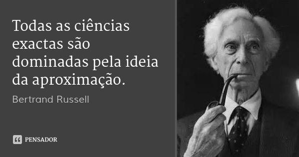 Todas as ciências exactas são dominadas pela ideia da aproximação.... Frase de Bertrand Russell.