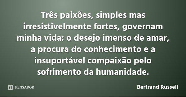 Três paixões, simples mas irresistivelmente fortes, governam minha vida: o desejo imenso de amar, a procura do conhecimento e a insuportável compaixão pelo sofr... Frase de Bertrand Russell.