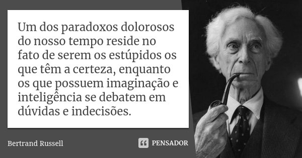 Um dos paradoxos dolorosos do nosso tempo reside no fato de serem os estúpidos os que têm a certeza, enquanto os que possuem imaginação e inteligência se debate... Frase de Bertrand Russell.